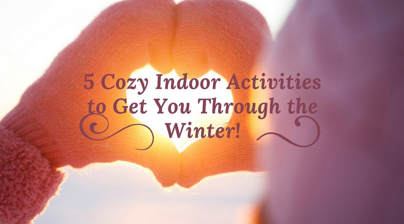 5 Cozy Indoor Activities to Get You Through the Winter